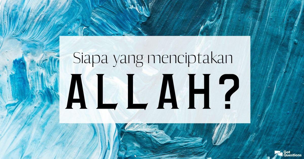 Siapa yang menciptakan Allah? Dari mana datangnya Allah?