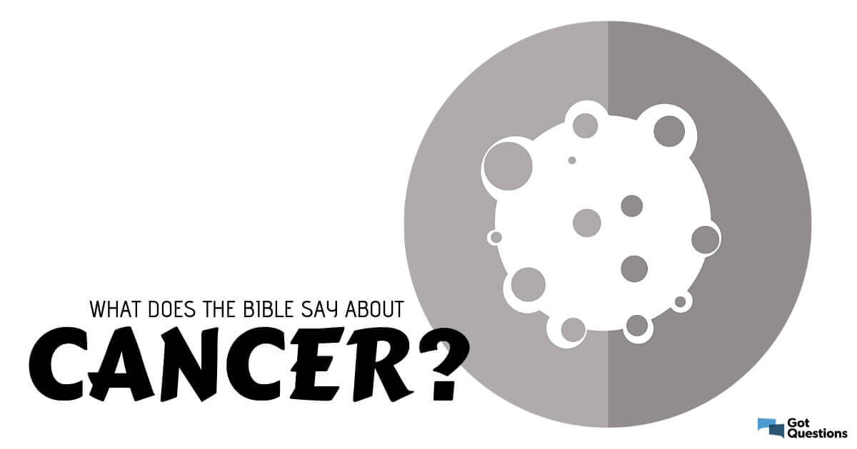 What does the Bible say about cancer? | GotQuestions org