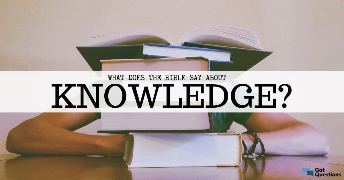 What Does The Bible Say About Knowledge Gotquestions Org