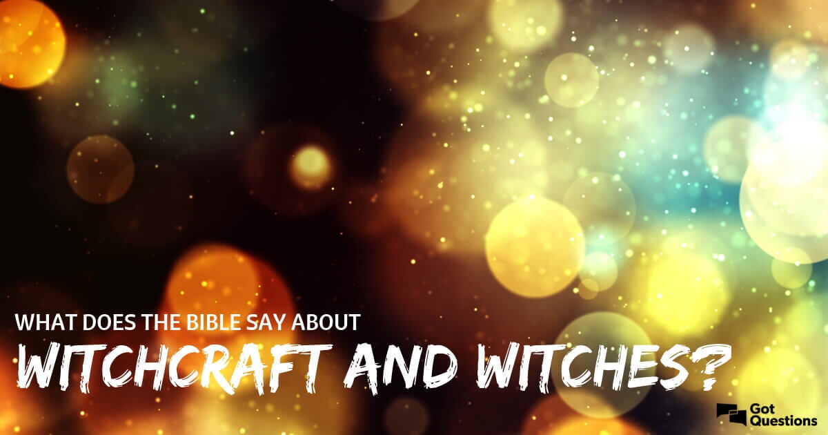 What does the Bible say about witchcraft / witches? Should a