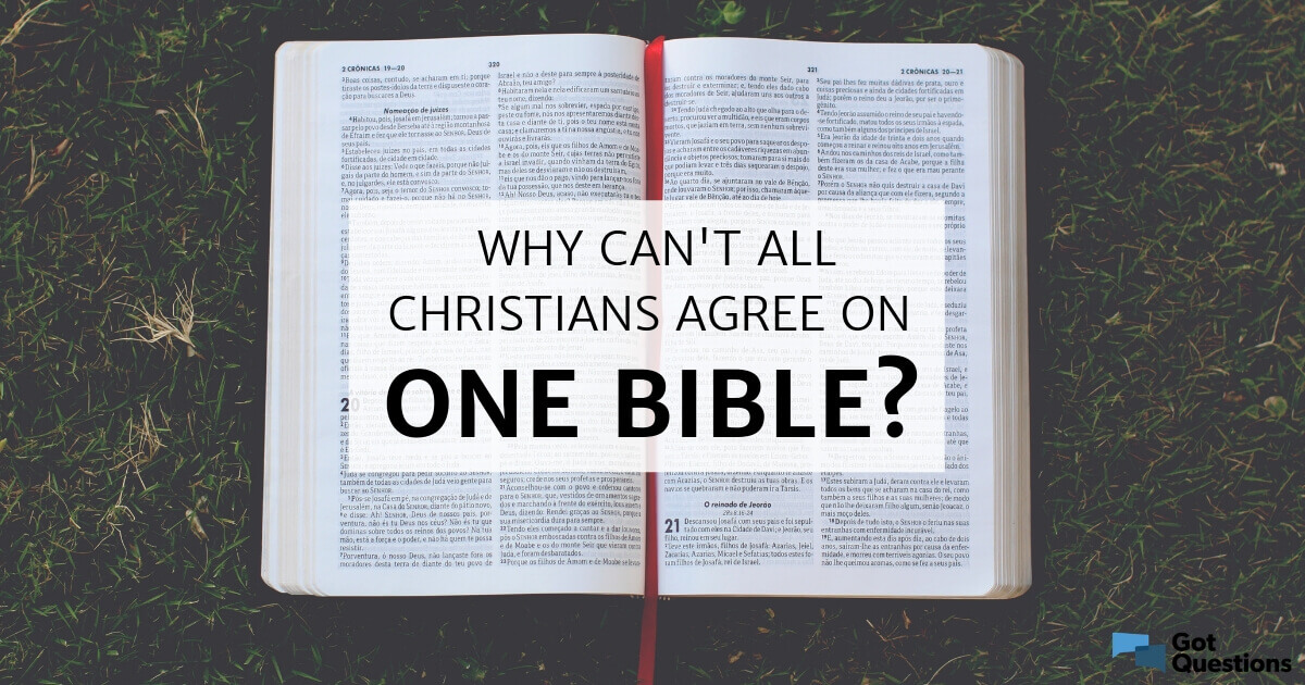 Why can't all Christians agree on one Bible? | GotQuestions org