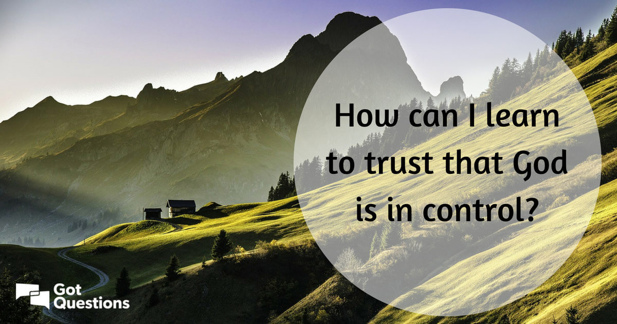 How can I learn to trust that God is in control