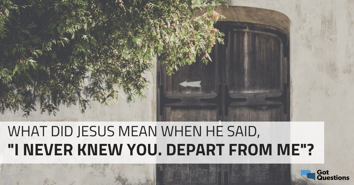 """What did Jesus mean when He said, """"I never knew you  Depart"""