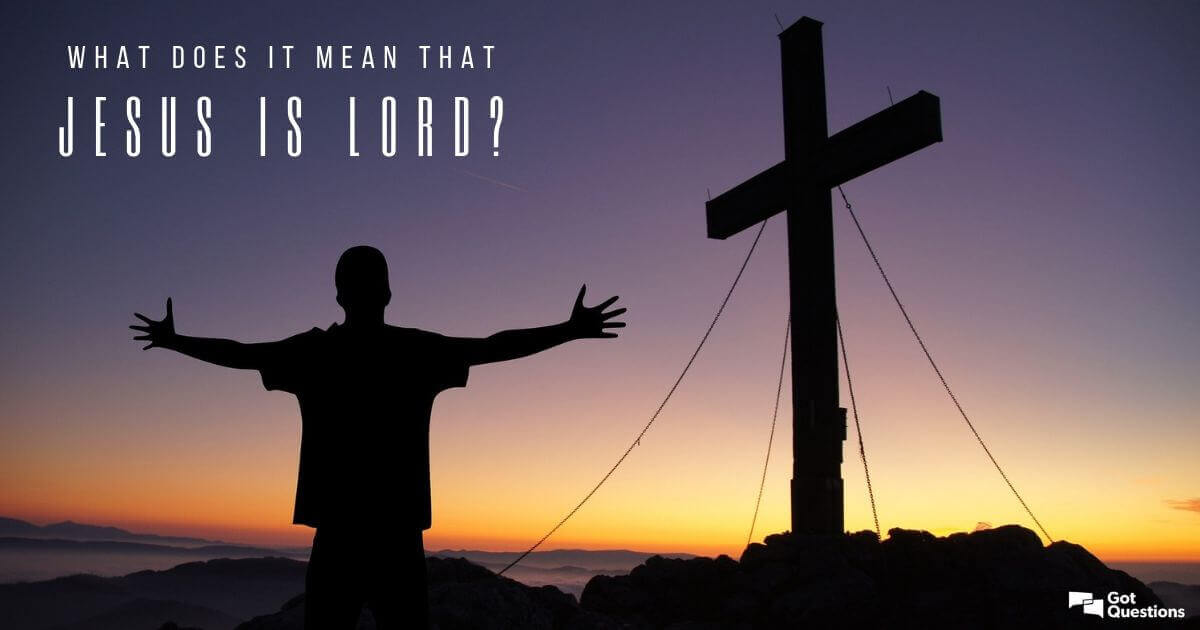 What does it mean that Jesus is Lord? | GotQuestions.org