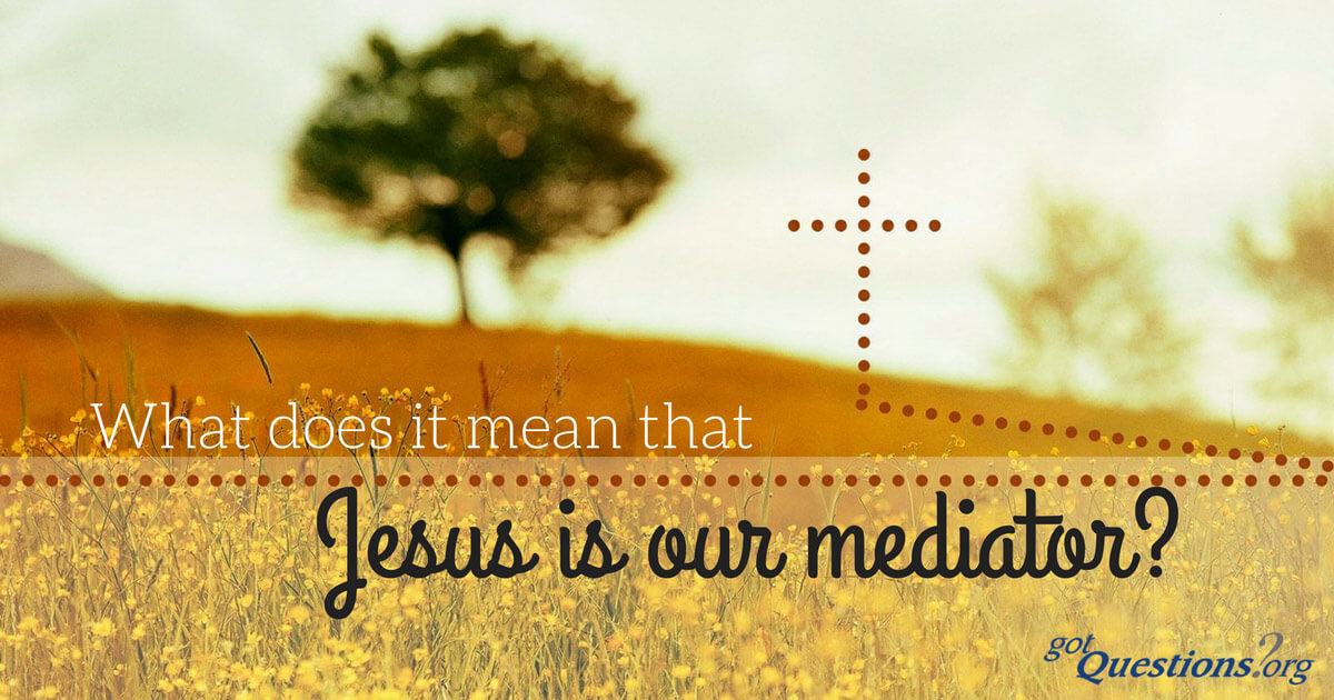 What does it mean that Jesus is our mediator? | GotQuestions org