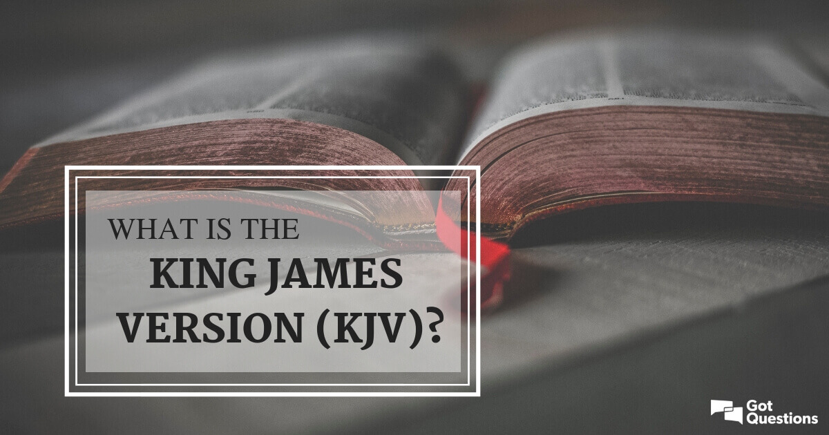 What is the King James Version (KJV)? | GotQuestions org