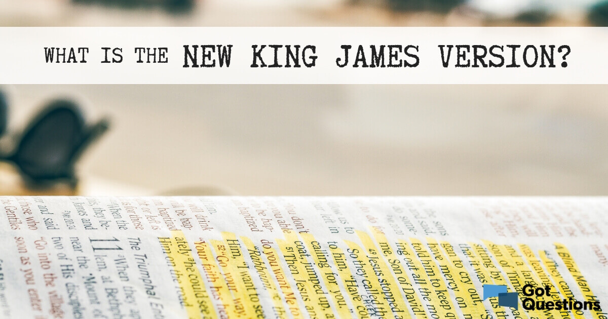 What is the New King James Version (NKJV)? | GotQuestions org