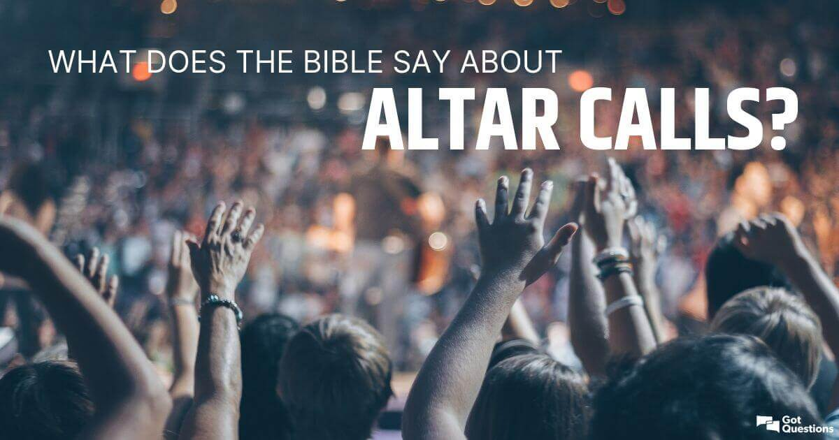What does the Bible say about altar calls? Are altar calls biblical
