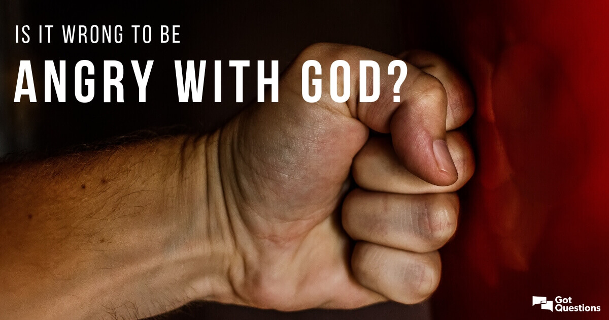 Is it wrong to be angry with God? | GotQuestions org