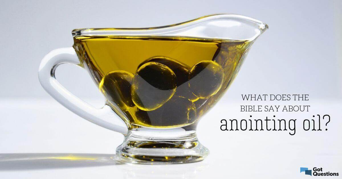 What does the Bible say about anointing oil? | GotQuestions org