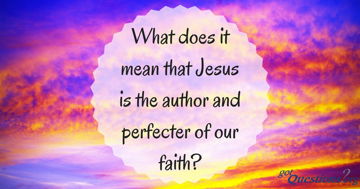What does it mean that Jesus is the author and perfecter of