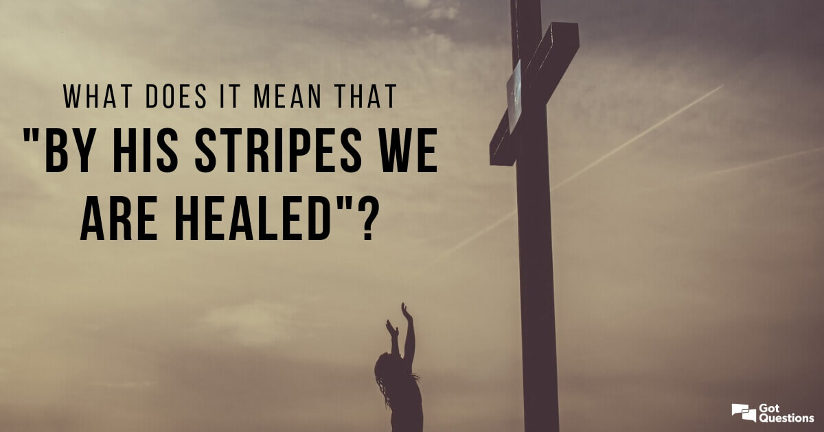 "What does it mean that ""by His stripes we are healed"
