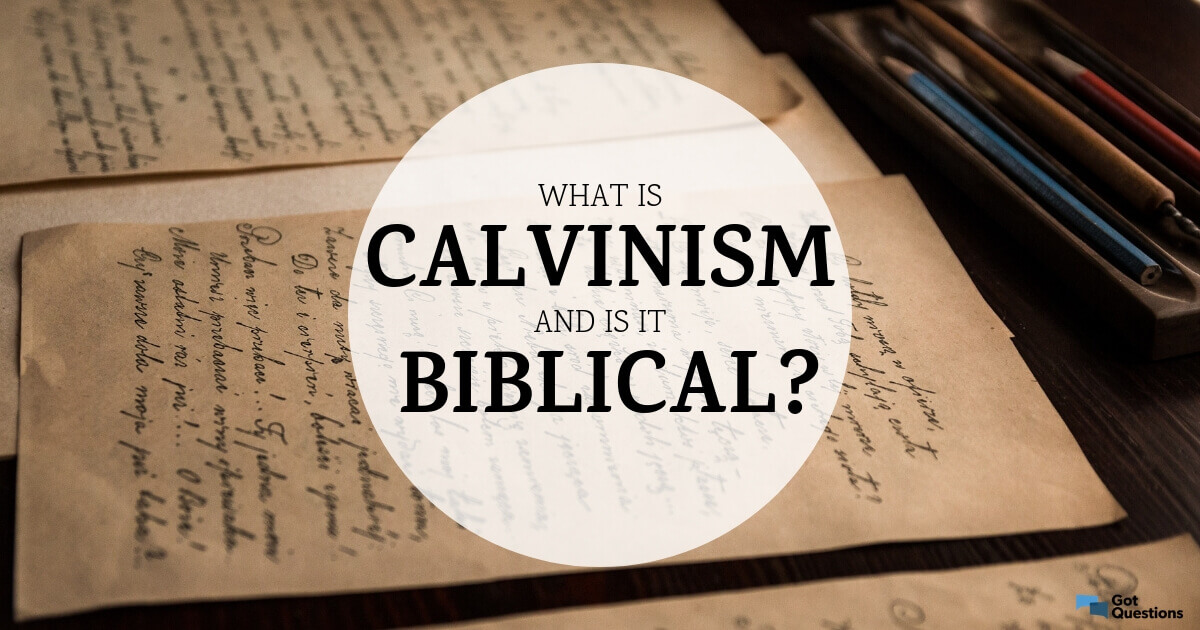 What is Calvinism and is it biblical? What are the five