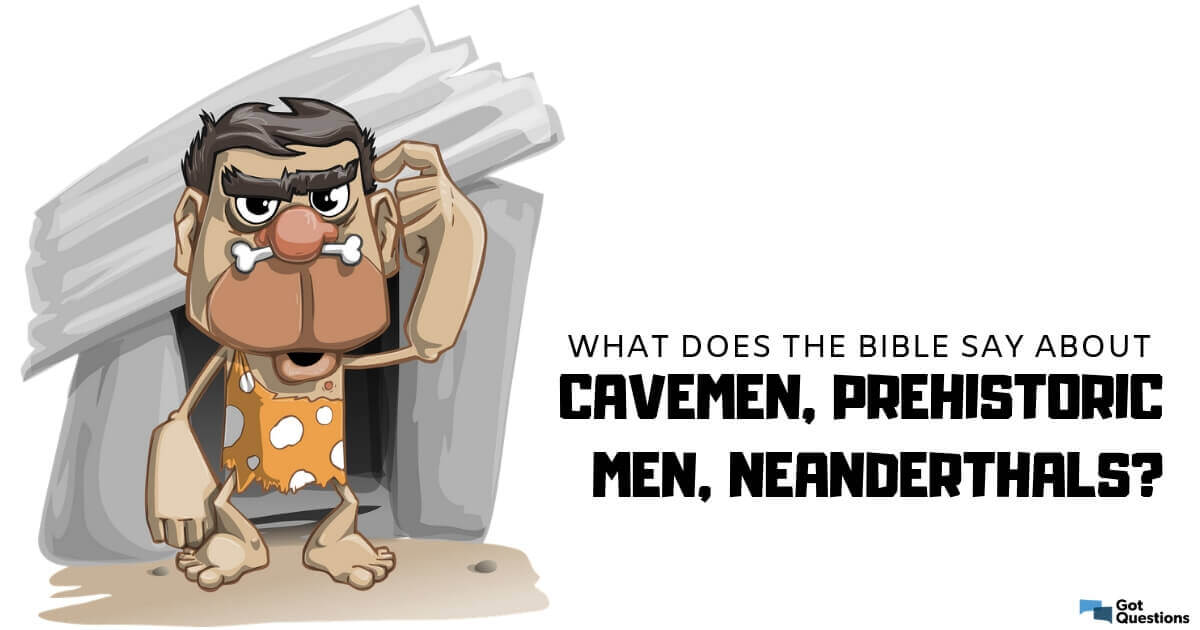 What does the Bible say about cavemen, prehistoric men, neanderthals