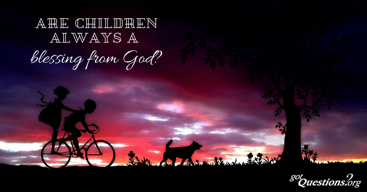 Are children always a blessing from God? | GotQuestions org