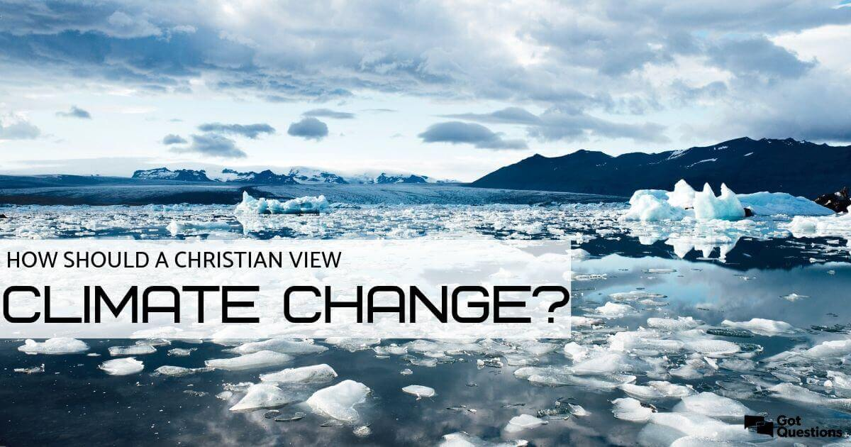 How Should A Christian View Climate Change Gotquestions Org