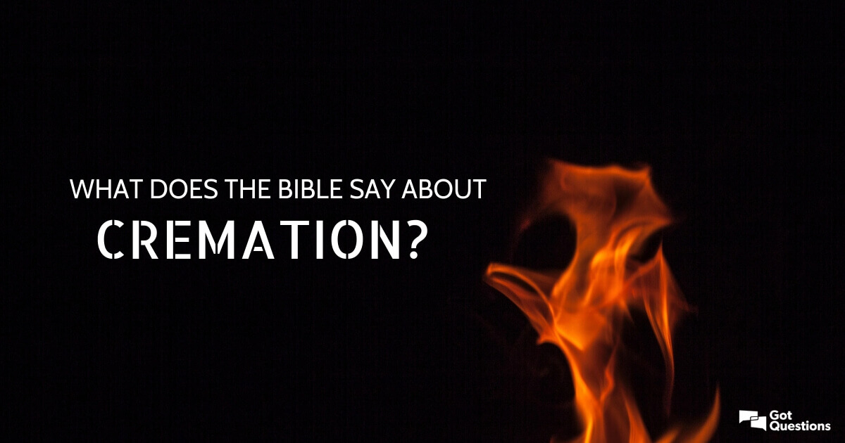 What does the Bible say about cremation? Should Christians ...