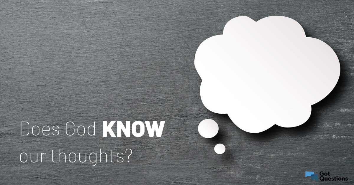 Does God know our thoughts? | GotQuestions org