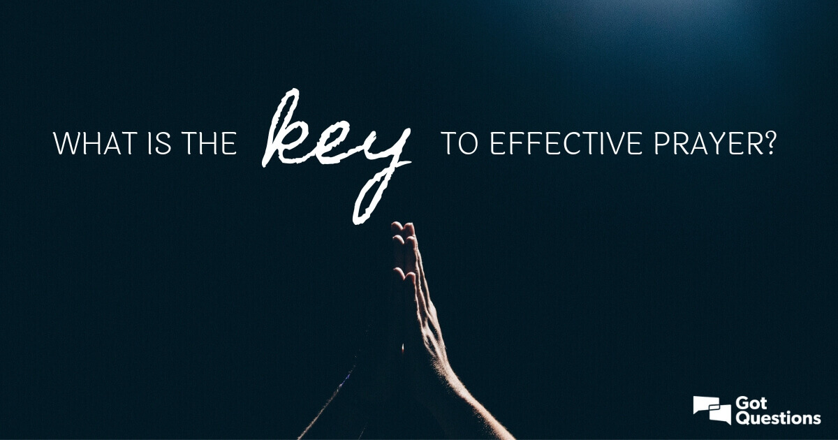 What is the key to effective prayer? | GotQuestions org