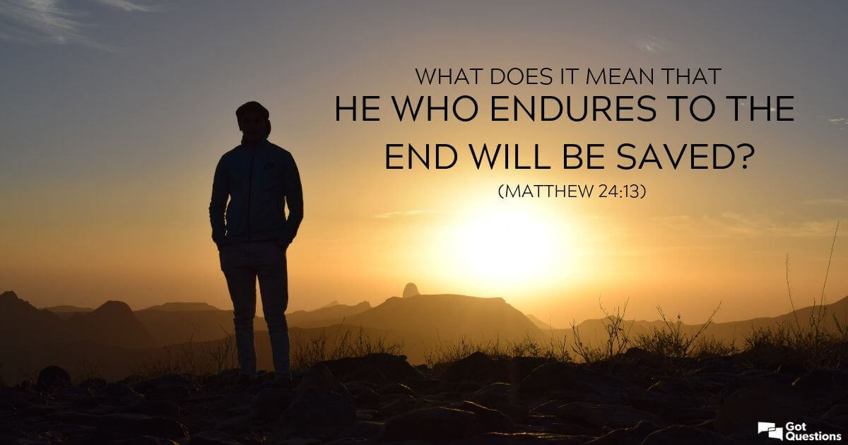 What does it mean that he who endures to the end will be saved (Matthew  24:13)? | GotQuestions.org