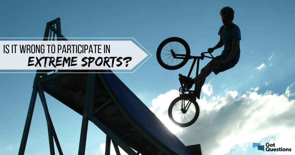 Is it wrong to participate in extreme sports? | GotQuestions org