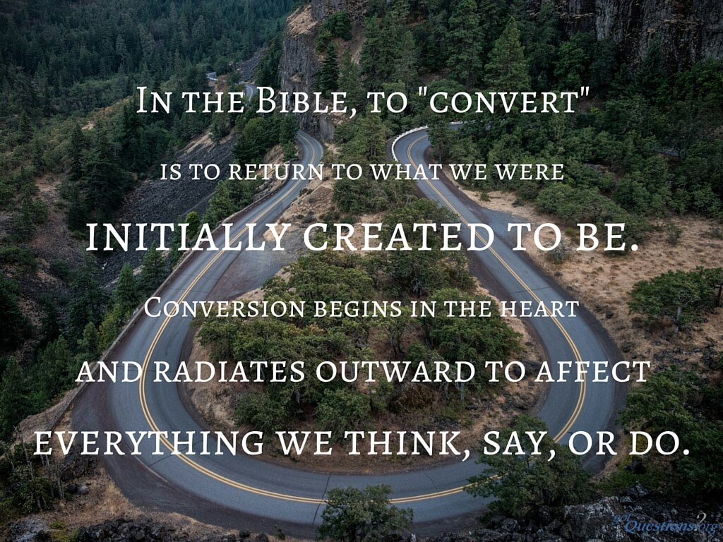 What is a faith conversion? What does it mean to be converted?   GotQuestions.org