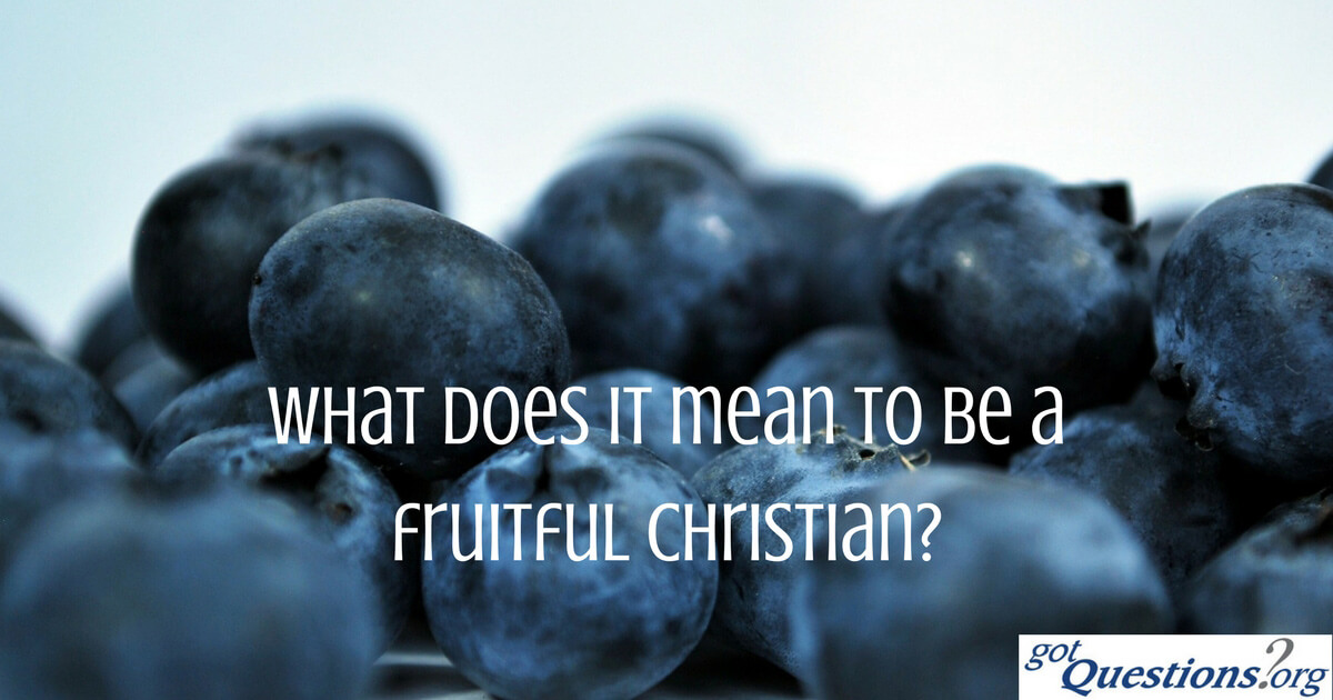 What does it mean to be a fruitful Christian? | GotQuestions org