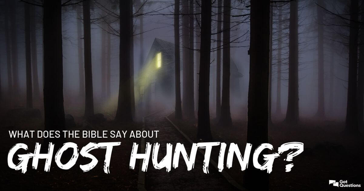 What does the Bible say about ghost hunting? | GotQuestions org