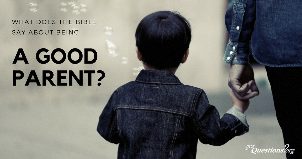 What does the Bible say about being a good parent? | GotQuestions org