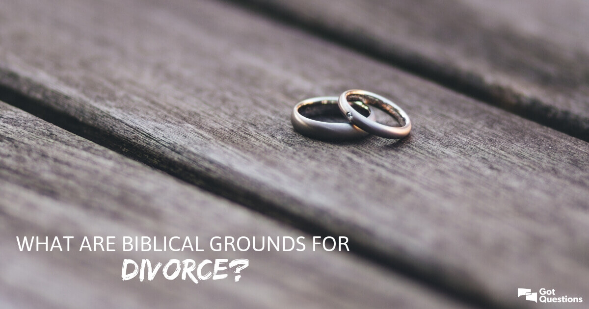 What are biblical grounds for divorce? | GotQuestions org