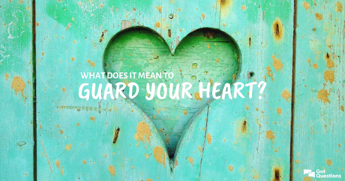 What does it mean to guard your heart? | GotQuestions org