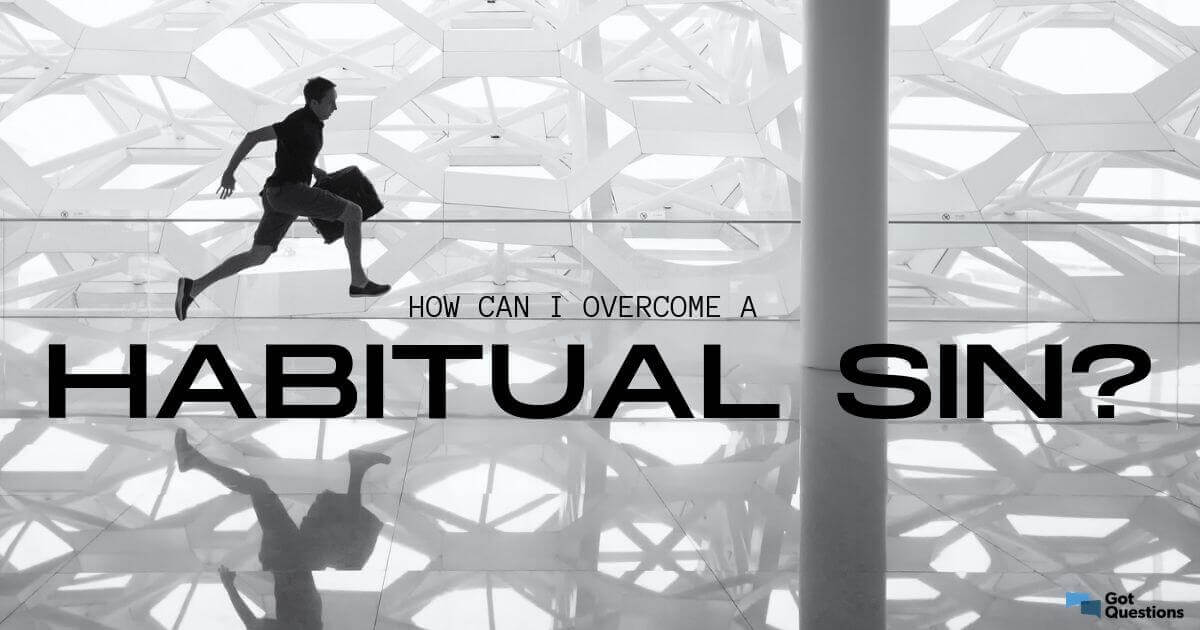 How can I overcome a habitual sin? | GotQuestions org