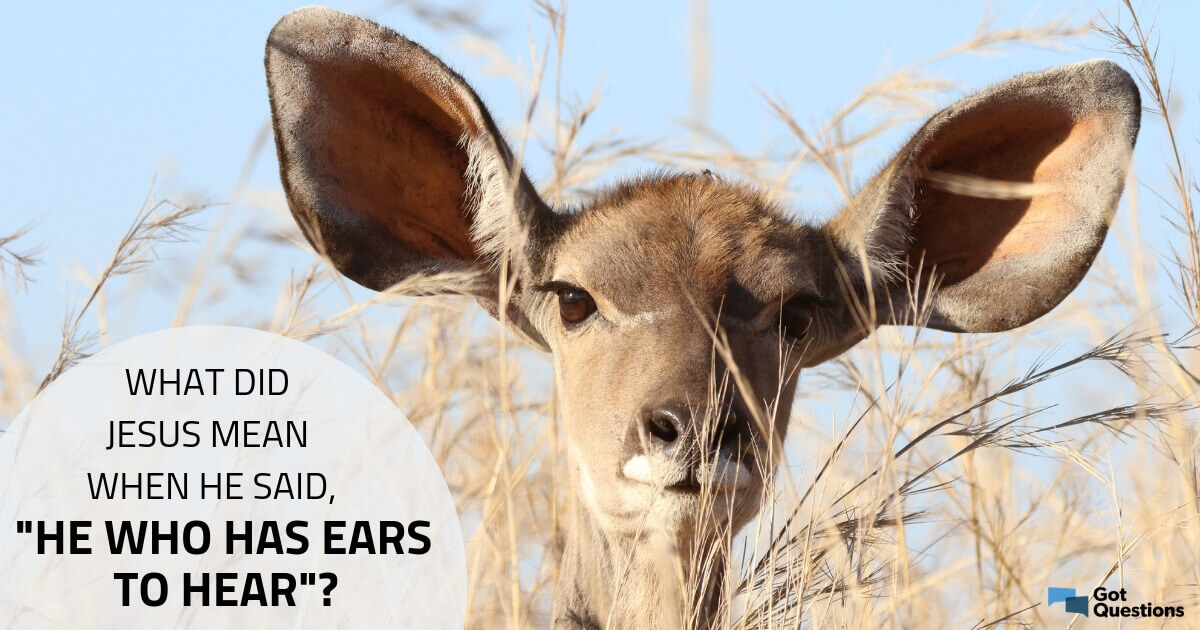"""What did Jesus mean when He said, """"He who has ears to hear"""