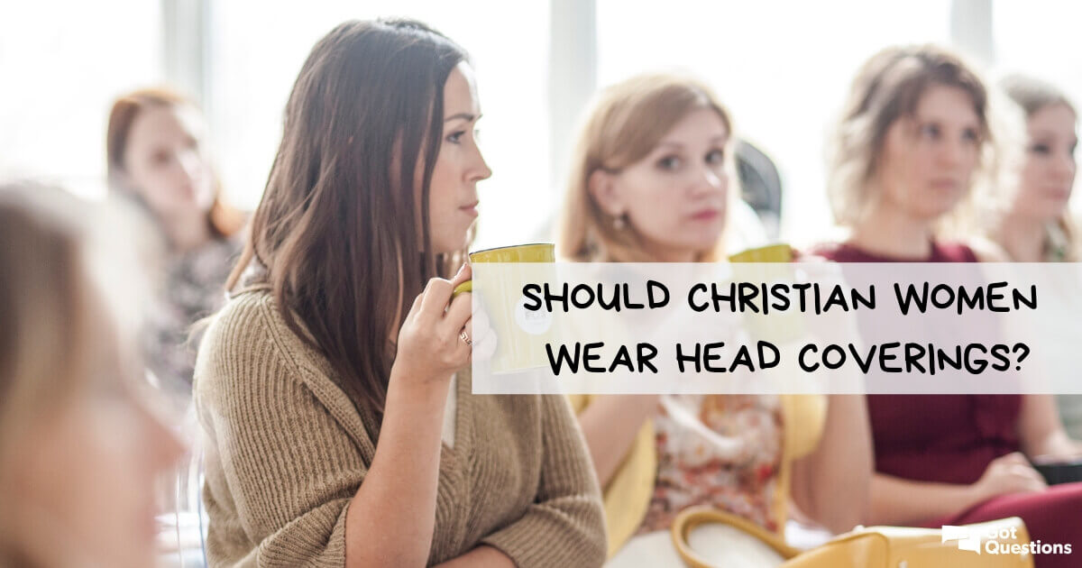 Should Christian women wear head coverings? | GotQuestions org