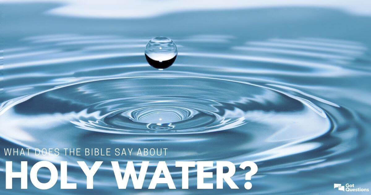 What does the Bible say about holy water? | GotQuestions org