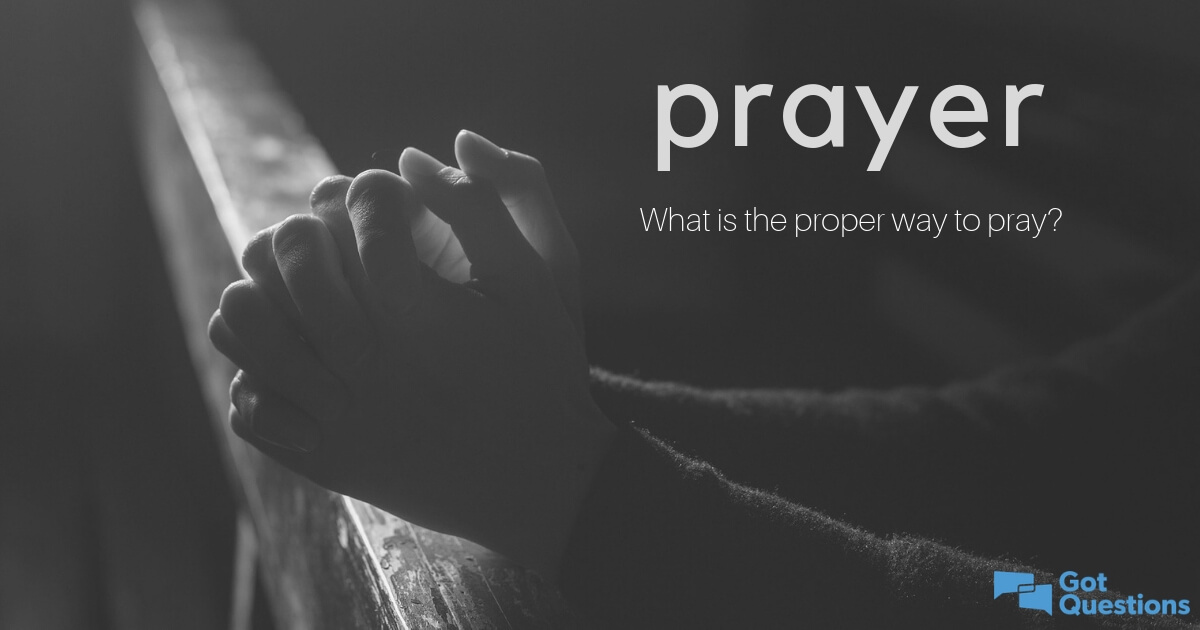 How to pray? What is the proper way to pray? | GotQuestions org