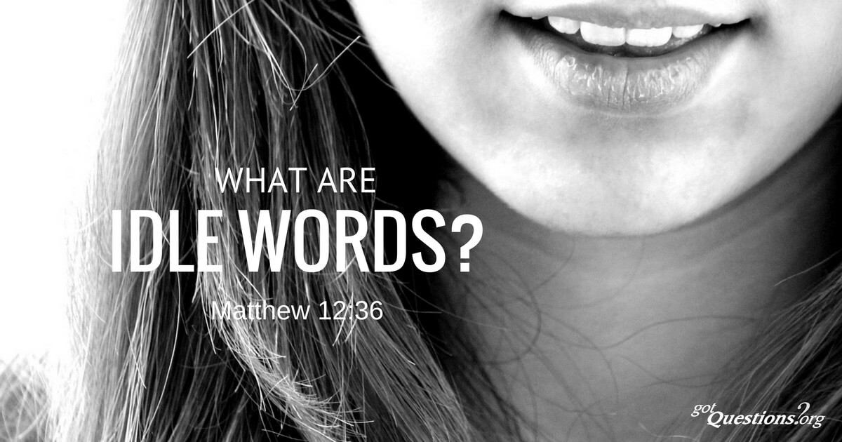 What are idle words (Matthew 12:36)? | GotQuestions org