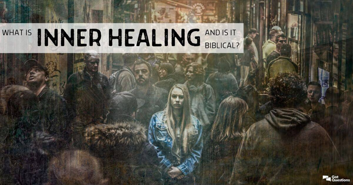 What is inner healing, and is it biblical? | GotQuestions org