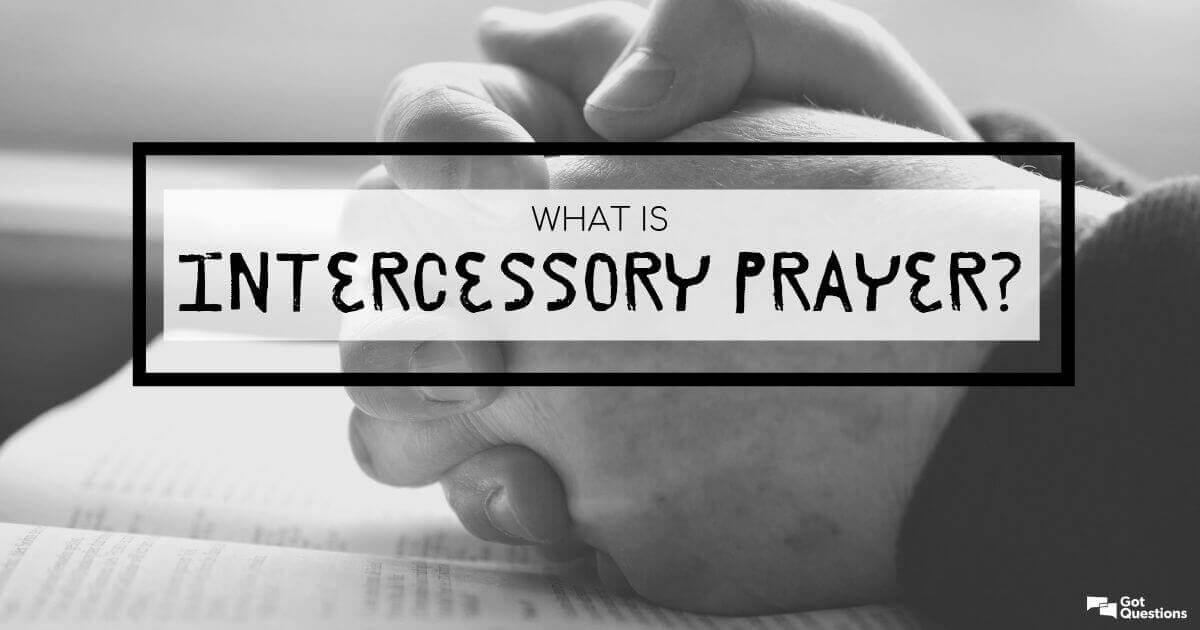 What Is Intercessory Prayer Gotquestions Org