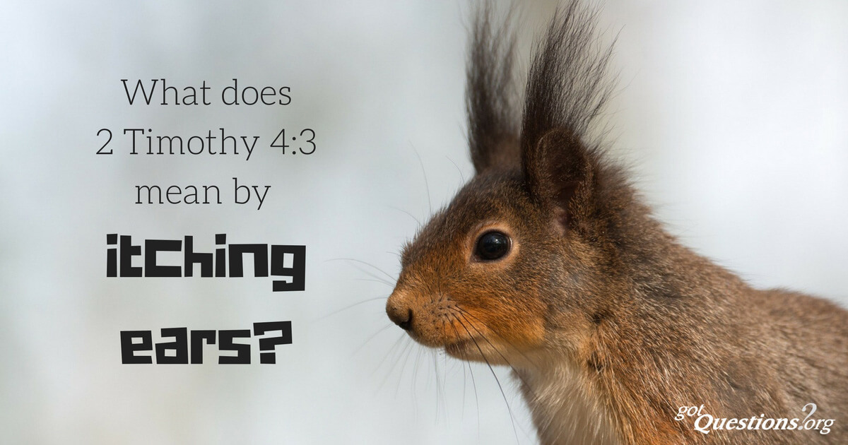 What does 2 Timothy 4:3 mean by itching ears?   GotQuestions org