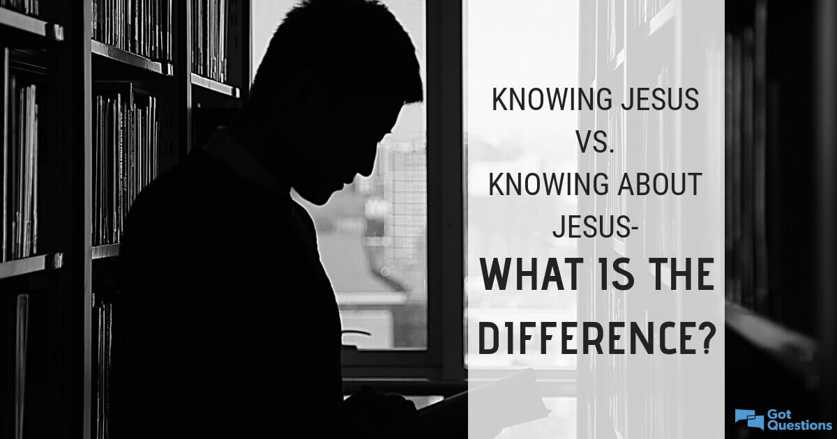 Knowing Jesus vs  knowing about Jesus-what is the difference