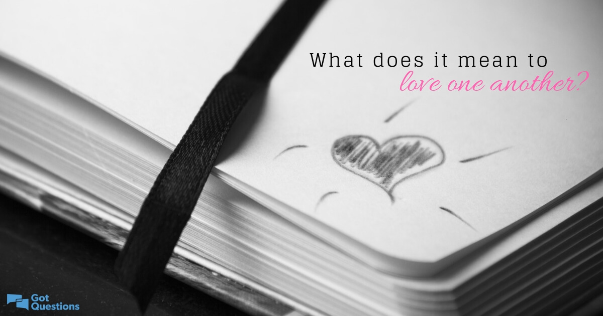 What does it mean to love one another? | GotQuestions org