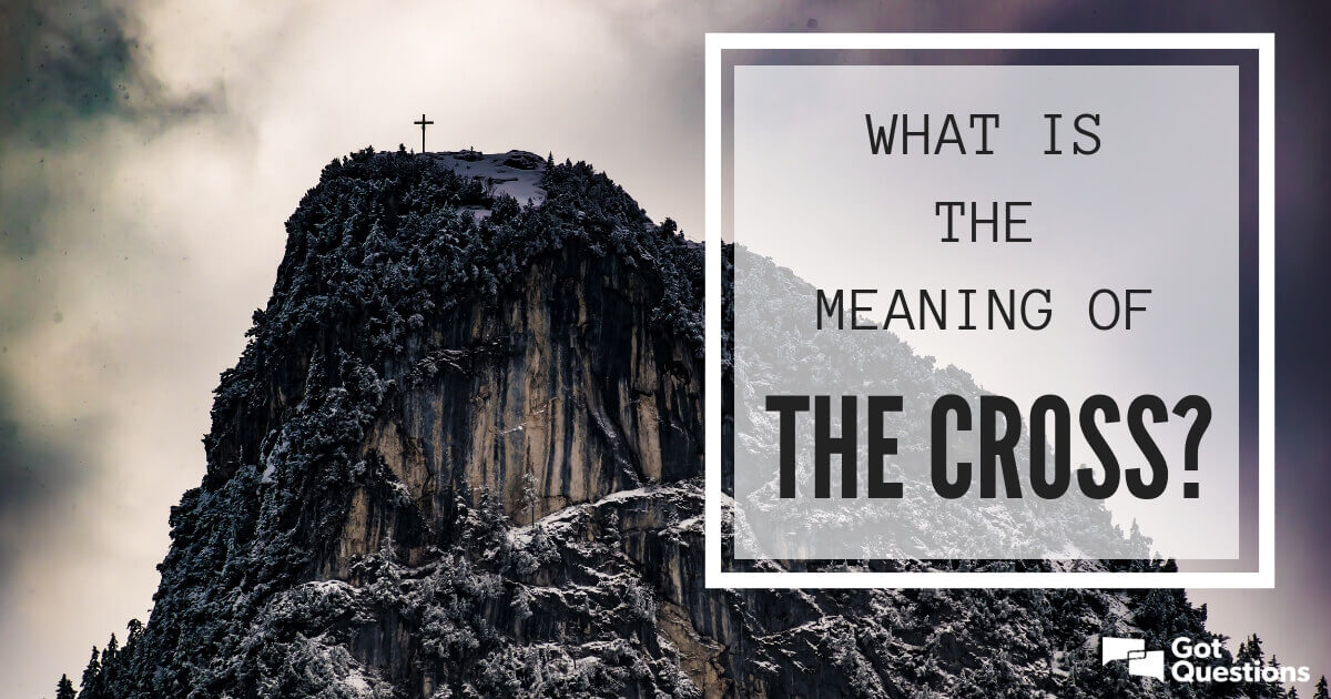 What is the meaning of the cross? | GotQuestions org
