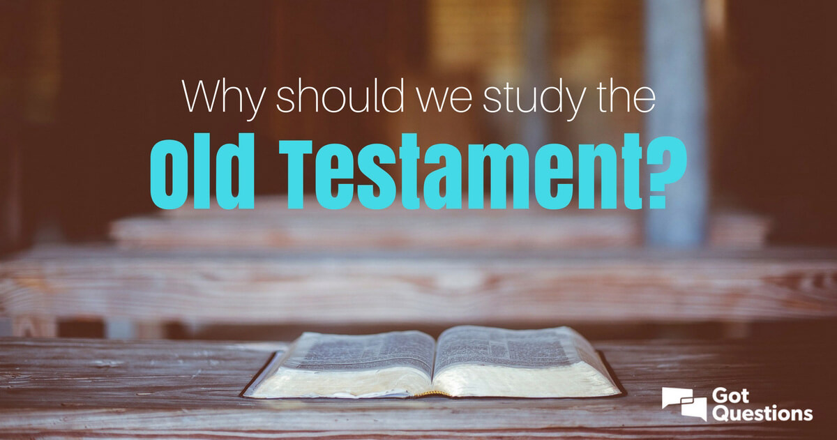 Why should we study the Old Testament? | GotQuestions org