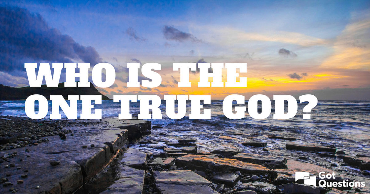 Who is the one true God? | GotQuestions org