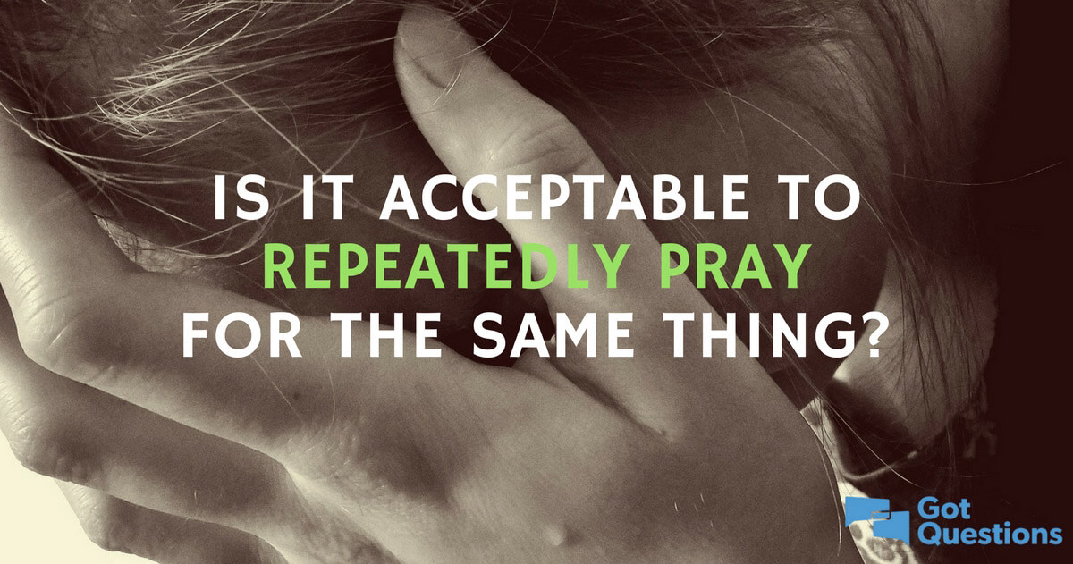 Is it acceptable to repeatedly pray for the same thing