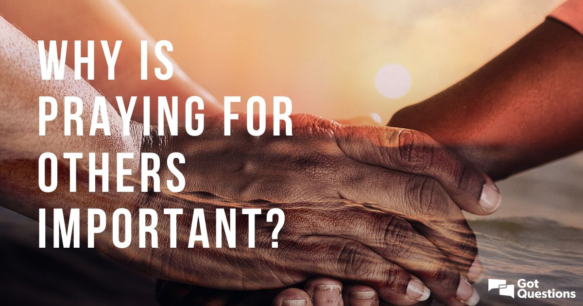 Why is praying for others important? | GotQuestions org