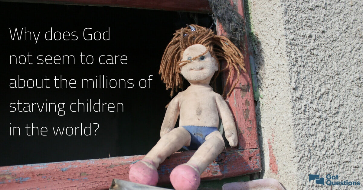 Why does God not seem to care about the millions of starving