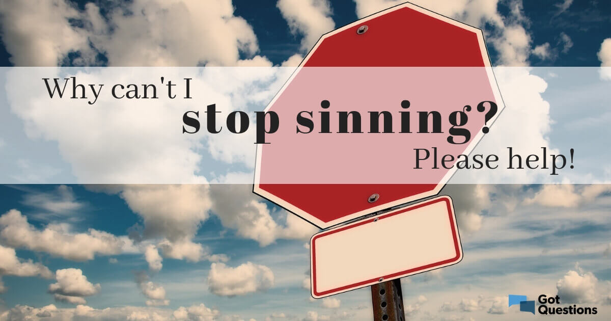 Why can't I stop sinning? Please help! | GotQuestions org
