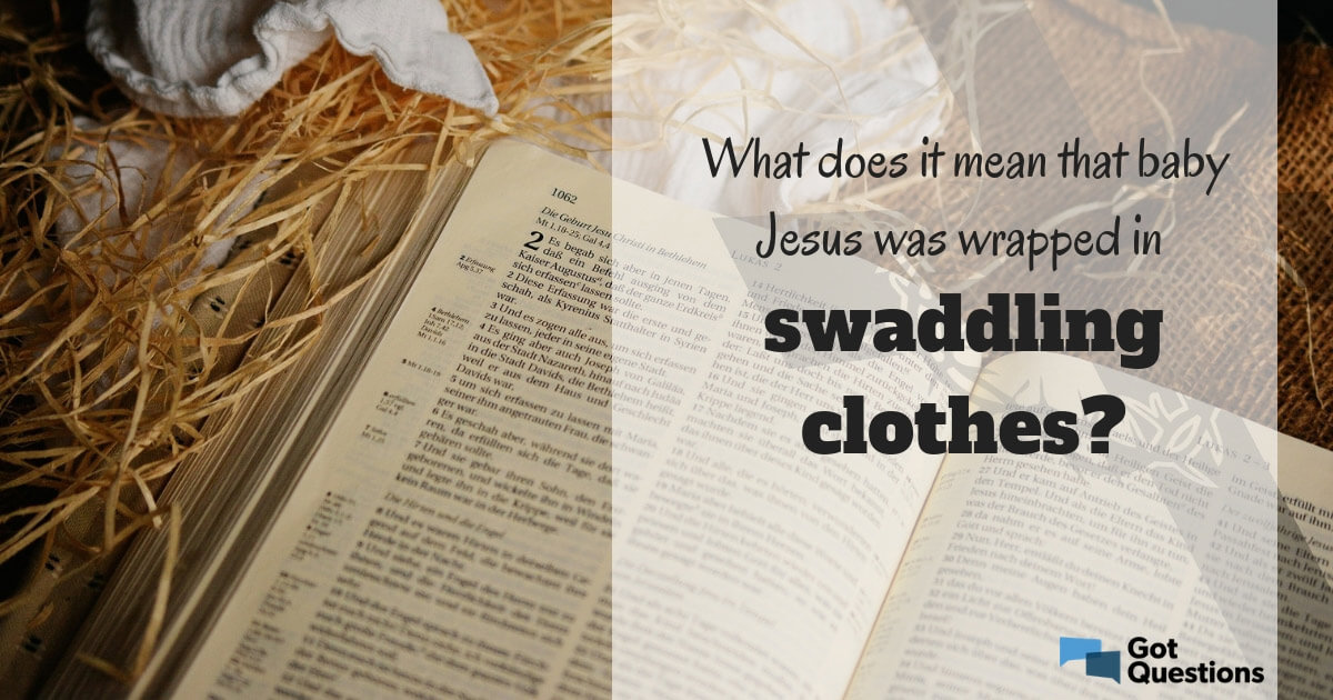 What Does It Mean That Baby Jesus Was Wrapped In Swaddling